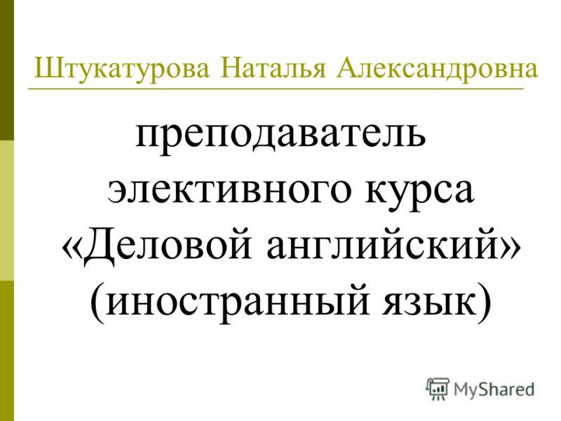 Штукатурова Наталья Александровна преподаватель элективного курса «Деловой английский» (иностранный язык)