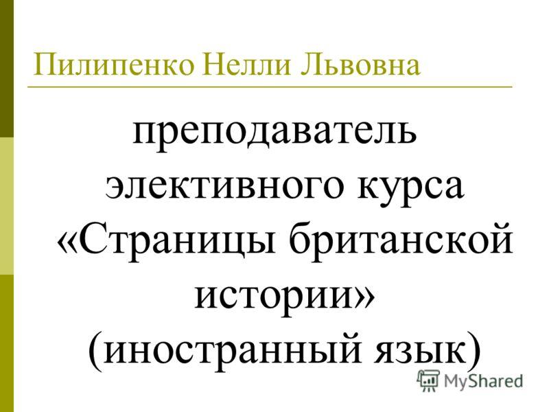 Пилипенко Нелли Львовна преподаватель элективного курса «Страницы британской истории» (иностранный язык)