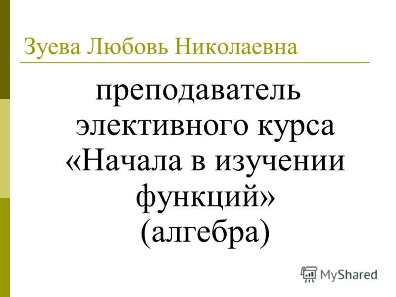 Зуева Любовь Николаевна преподаватель элективного курса «Начала в изучении функций» (алгебра)