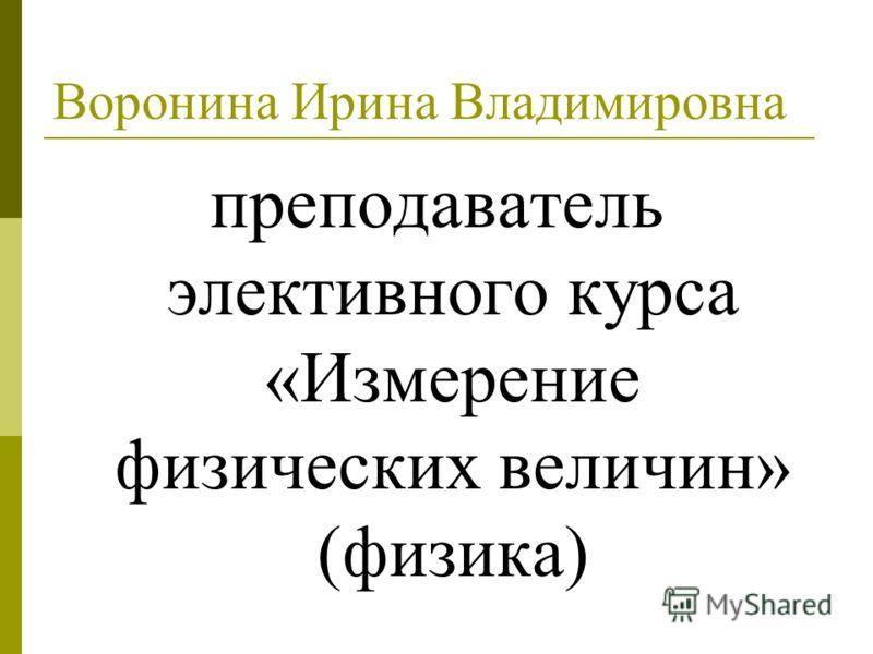 Воронина Ирина Владимировна преподаватель элективного курса «Измерение физических величин» (физика)