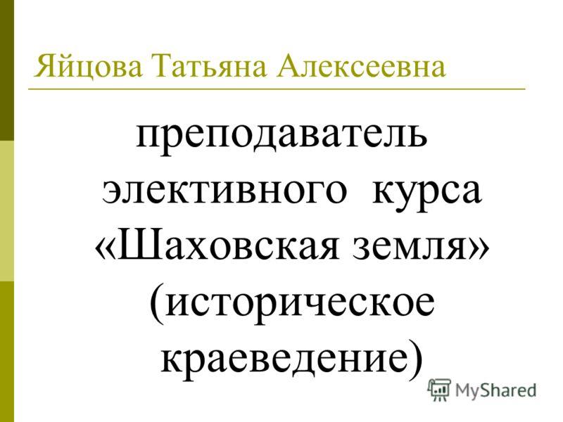 Яйцова Татьяна Алексеевна преподаватель элективного курса «Шаховская земля» (историческое краеведение)