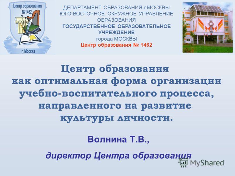 Волнина Т.В., директор Центра образования ДЕПАРТАМЕНТ ОБРАЗОВАНИЯ г.МОСКВЫ ЮГО-ВОСТОЧНОЕ ОКРУЖНОЕ УПРАВЛЕНИЕ ОБРАЗОВАНИЯ ГОСУДАРСТВЕННОЕ ОБРАЗОВАТЕЛЬНОЕ УЧРЕЖДЕНИЕ города МОСКВЫ Центр образования 1462