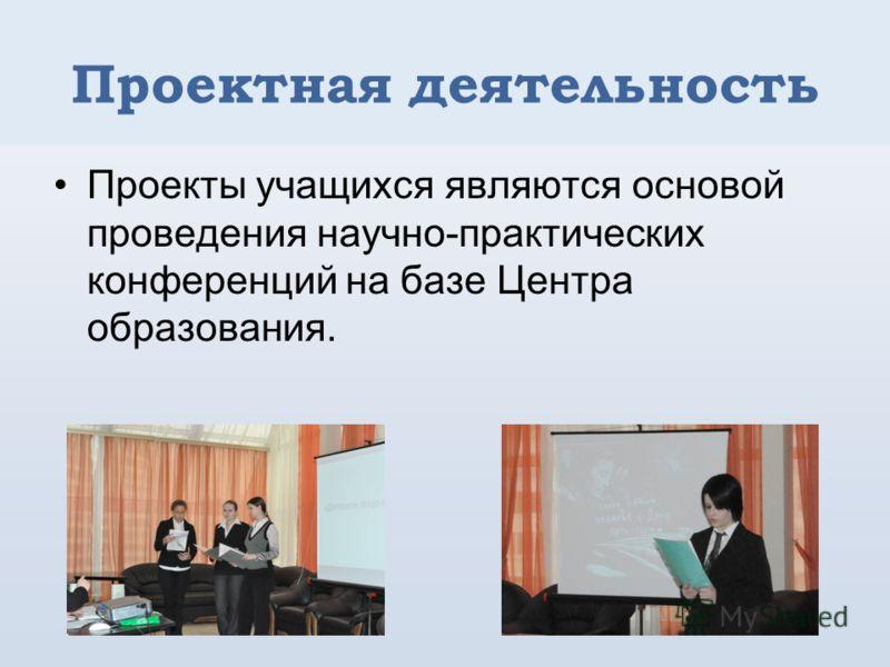 Проектная деятельность Проекты учащихся являются основой проведения научно-практических конференций на базе Центра образования.