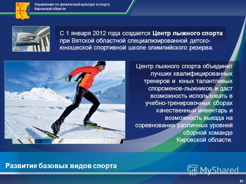 Развитие базовых видов спорта Управление по физической культуре и спорту Кировской области С 1 января 2012 года создается Центр лыжного спорта при Вятской областной специализированной детско- юношеской спортивной школе олимпийского резерва. 81 Центр