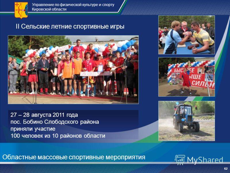 Управление по физической культуре и спорту Кировской области 62 II Сельские летние спортивные игры 27 – 28 августа 2011 года пос. Бобино Слободского района приняли участие 100 человек из 10 районов области Областные массовые спортивные мероприятия