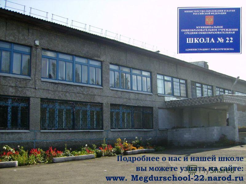 Мы работаем в лучшей школе города Междуреченска, одной из 60- и лучших школ Кузбасса – ШКОЛЕ 22 Подробнее о нас и нашей школе вы можете узнать на сайте : www. Megdurschool-22.narod.ru