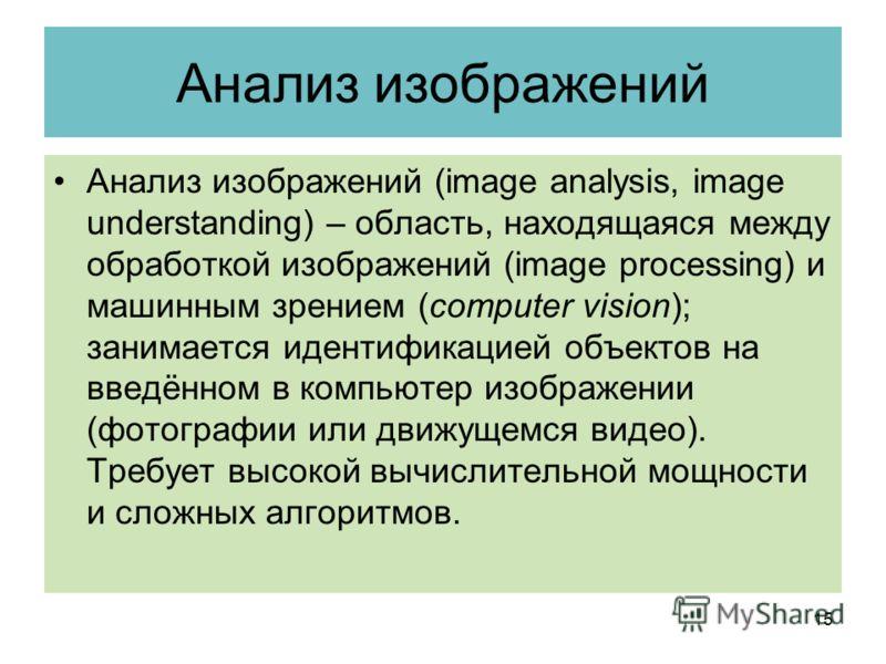 Анализ изображений Анализ изображений (image analysis, image understanding) – область, находящаяся между обработкой изображений (image processing) и машинным зрением (computer vision); занимается идентификацией объектов на введённом в компьютер изобр