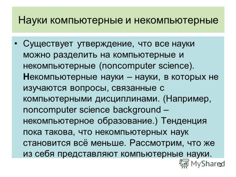 Науки компьютерные и некомпьютерные Существует утверждение, что все науки можно разделить на компьютерные и некомпьютерные (noncomputer science). Некомпьютерные науки – науки, в которых не изучаются вопросы, связанные с компьютерными дисциплинами. (Н
