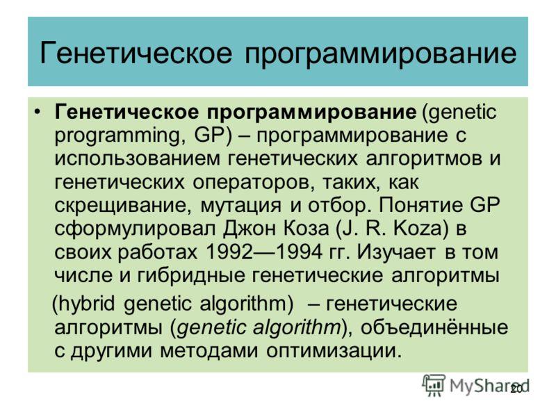 Генетическое программирование Генетическое программирование (genetic programming, GP) – программирование с использованием генетических алгоритмов и генетических операторов, таких, как скрещивание, мутация и отбор. Понятие GP сформулировал Джон Коза (