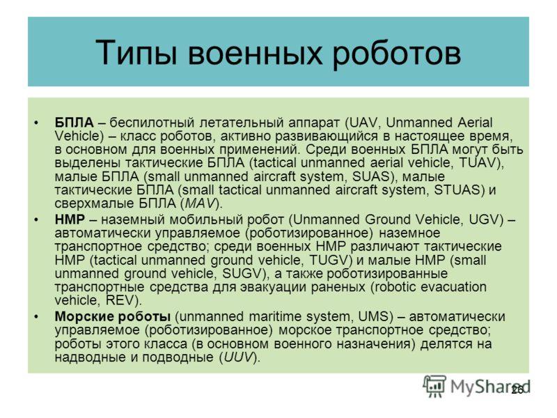 Типы военных роботов БПЛА – беспилотный летательный аппарат (UAV, Unmanned Aerial Vehicle) – класс роботов, активно развивающийся в настоящее время, в основном для военных применений. Среди военных БПЛА могут быть выделены тактические БПЛА (tactical