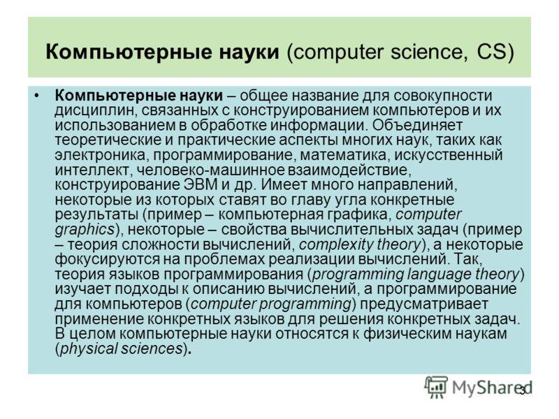 Компьютерные науки (computer science, CS) Компьютерные науки – общее название для совокупности дисциплин, связанных с конструированием компьютеров и их использованием в обработке информации. Объединяет теоретические и практические аспекты многих наук