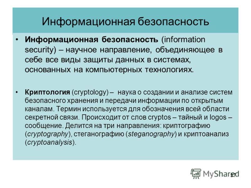 Информационная безопасность Информационная безопасность (information security) – научное направление, объединяющее в себе все виды защиты данных в системах, основанных на компьютерных технологиях. Криптология (cryptology) – наука о создании и анализе
