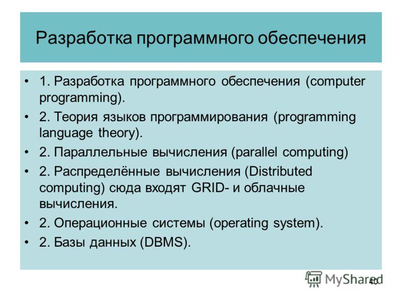 Разработка программного обеспечения 1. Разработка программного обеспечения (computer programming). 2. Теория языков программирования (programming language theory). 2. Параллельные вычисления (parallel computing) 2. Распределённые вычисления (Distribu