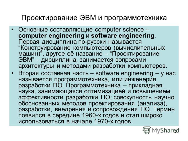 Проектирование ЭВМ и программотехника Основные составляющие computer science – computer engineering и software engineering. Первая дисциплина по-русски называется Конструирование компьютеров (вычислительных машин), другое её название – Проектирование