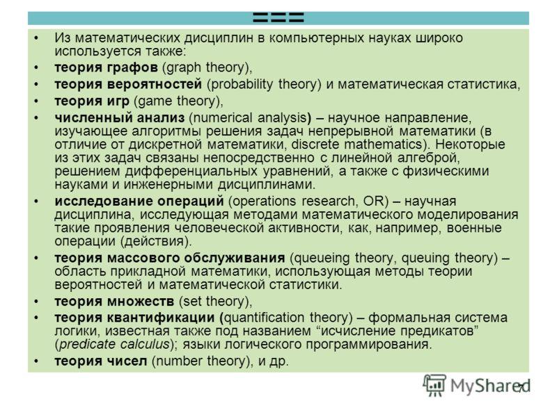 === Из математических дисциплин в компьютерных науках широко используется также: теория графов (graph theory), теория вероятностей (probability theory) и математическая статистика, теория игр (game theory), численный анализ (numerical analysis) – нау
