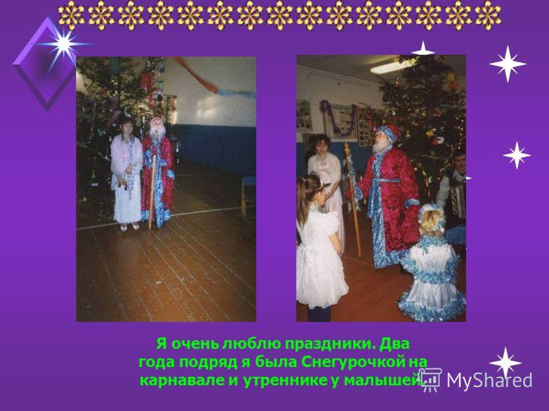 Я очень люблю праздники. Два года подряд я была Снегурочкой на карнавале и утреннике у малышей.
