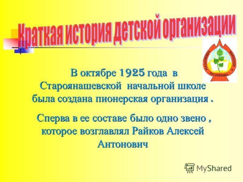 В октябре 1925 года в Староянашевской начальной школе была создана пионерская организация. В октябре 1925 года в Староянашевской начальной школе была создана пионерская организация. Сперва в ее составе было одно звено, которое возглавлял Райков Алекс