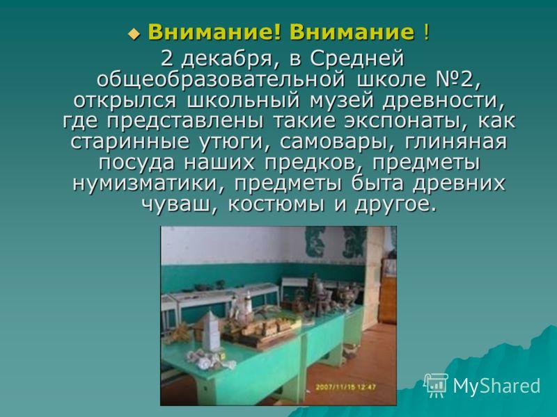 Внимание! Внимание ! Внимание! Внимание ! 2 декабря, в Средней общеобразовательной школе 2, открылся школьный музей древности, где представлены такие экспонаты, как старинные утюги, самовары, глиняная посуда наших предков, предметы нумизматики, предм