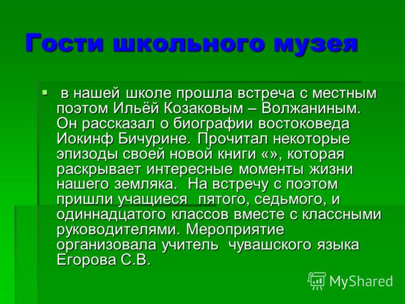 Гости школьного музея в нашей школе прошла встреча с местным поэтом Ильёй Козаковым – Волжаниным. Он рассказал о биографии востоковеда Иокинф Бичурине. Прочитал некоторые эпизоды своей новой книги «», которая раскрывает интересные моменты жизни нашег
