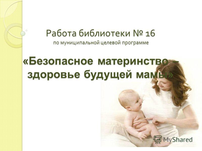 Работа библиотеки 16 по муниципальной целевой программе «Безопасное материнство – здоровье будущей мамы»