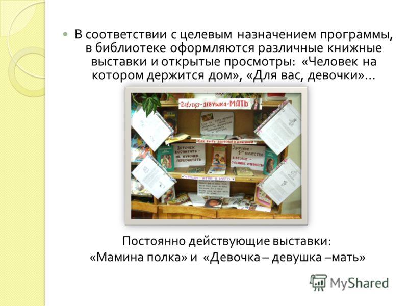 В соответствии с целевым назначением программы, в библиотеке оформляются различные книжные выставки и открытые просмотры : « Человек на котором держится дом », « Для вас, девочки »… Постоянно действующие выставки: «Мамина полка» и «Девочка – девушка