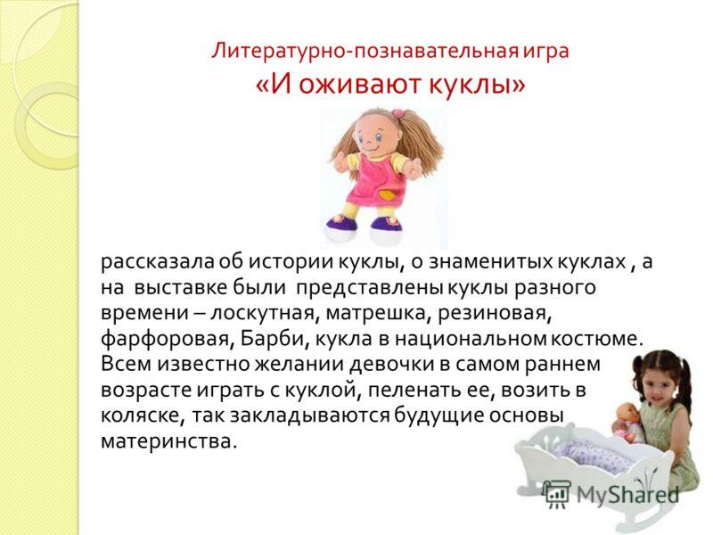 рассказала об истории куклы, о знаменитых куклах, а на выставке были представлены куклы разного времени – лоскутная, матрешка, резиновая, фарфоровая, Барби, кукла в национальном костюме. Всем известно желании девочки в самом раннем возрасте играть с