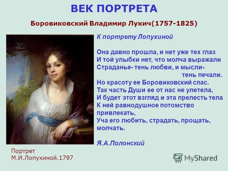 ВЕК ПОРТРЕТА Боровиковский Владимир Лукич(1757-1825) К портрету Лопухиной Она давно прошла, и нет уже тех глаз И той улыбки нет, что молча выражали Страданье- тень любви, и мысли- тень печали. Но красоту ее Боровиковский спас. Так часть Души ее от на