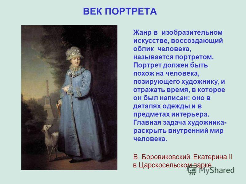 ВЕК ПОРТРЕТА В. Боровиковский. Екатерина II в Царскосельском парке Жанр в изобразительном искусстве, воссоздающий облик человека, называется портретом. Портрет должен быть похож на человека, позирующего художнику, и отражать время, в которое он был н