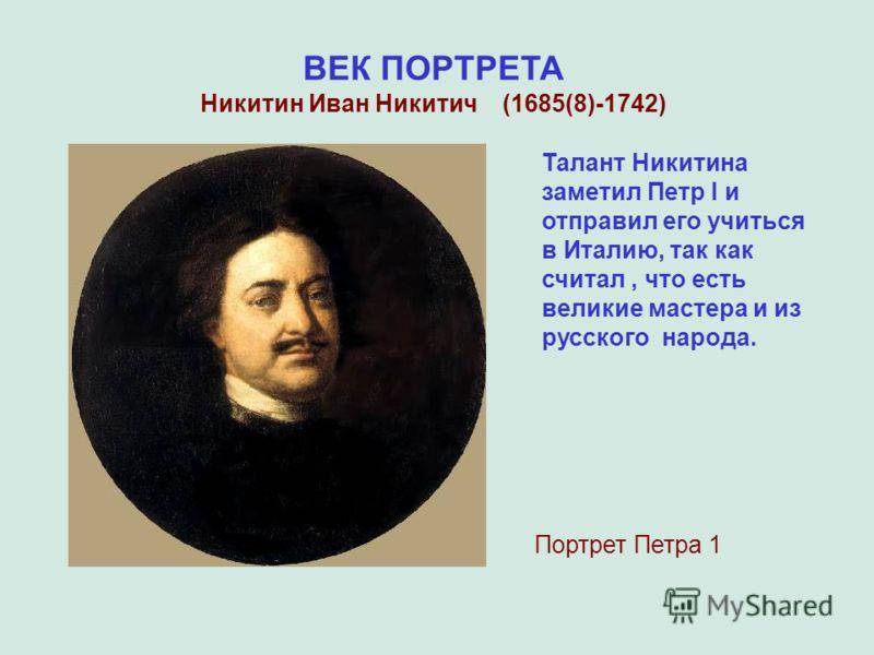 ВЕК ПОРТРЕТА Никитин Иван Никитич (1685(8)-1742) Портрет Петра 1 Талант Никитина заметил Петр I и отправил его учиться в Италию, так как считал, что есть великие мастера и из русского народа.