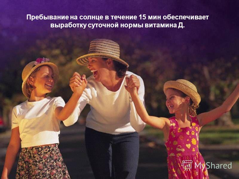 Пребывание на солнце в течение 15 мин обеспечивает выработку суточной нормы витамина Д.