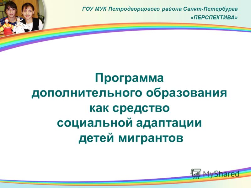 Программа дополнительного образования как средство социальной адаптации детей мигрантов. ГОУ МУК Петродворцового района Санкт-Петербурга «ПЕРСПЕКТИВА»
