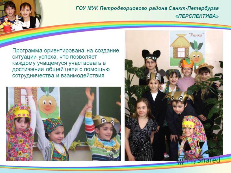 Программа ориентирована на создание ситуации успеха, что позволяет каждому учащемуся участвовать в достижении общей цели с помощью сотрудничества и взаимодействия ГОУ МУК Петродворцового района Санкт-Петербурга «ПЕРСПЕКТИВА»