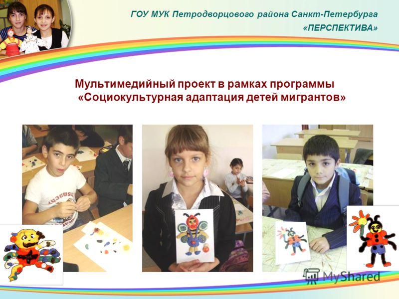 Мультимедийный проект в рамках программы «Социокультурная адаптация детей мигрантов» ГОУ МУК Петродворцового района Санкт-Петербурга «ПЕРСПЕКТИВА»