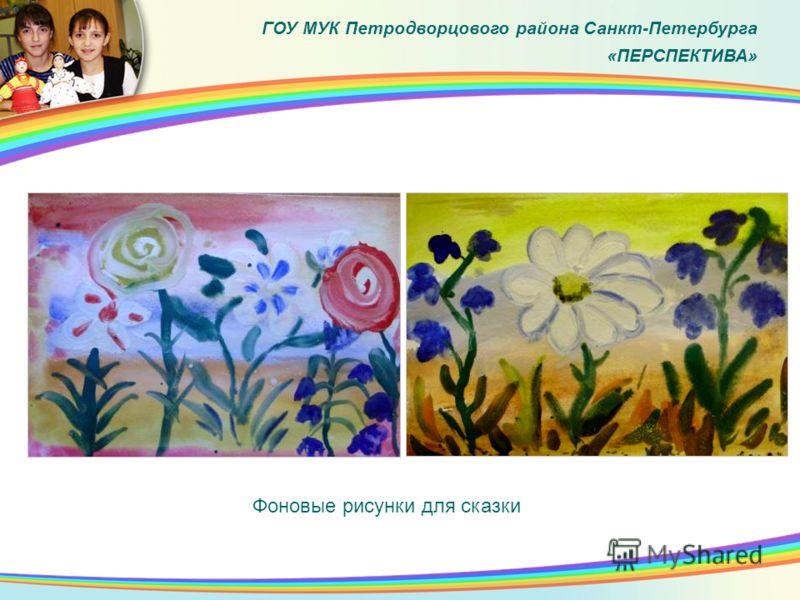 ГОУ МУК Петродворцового района Санкт-Петербурга «ПЕРСПЕКТИВА» Фоновые рисунки для сказки
