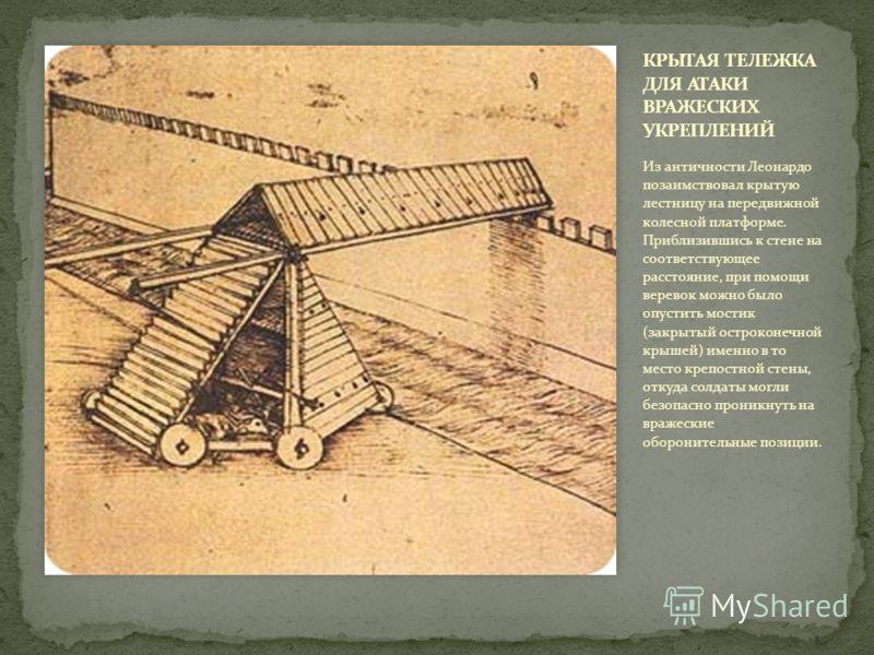 Из античности Леонардо позаимствовал крытую лестницу на передвижной колесной платформе. Приблизившись к стене на соответствующее расстояние, при помощи веревок можно было опустить мостик (закрытый остроконечной крышей) именно в то место крепостной ст