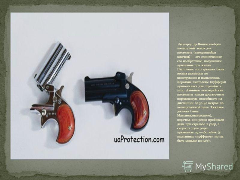 Леонардо да Винчи изобрёл колесцовый замок для пистолета (заводившийся ключом) это единственное его изобретение, получившее признание при жизни. Пистолеты того времени были весьма различны по конструкции и назначению. Короткие пистолеты (пуфферы) при