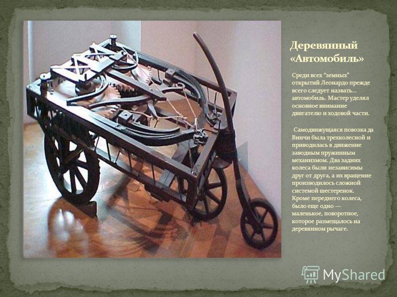 Среди всех земных открытий Леонардо прежде всего следует назвать... автомобиль. Мастер уделял основное внимание двигателю и ходовой части. Самодвижущаяся повозка да Винчи была трехколесной и приводилась в движение заводным пружинным механизмом. Два з