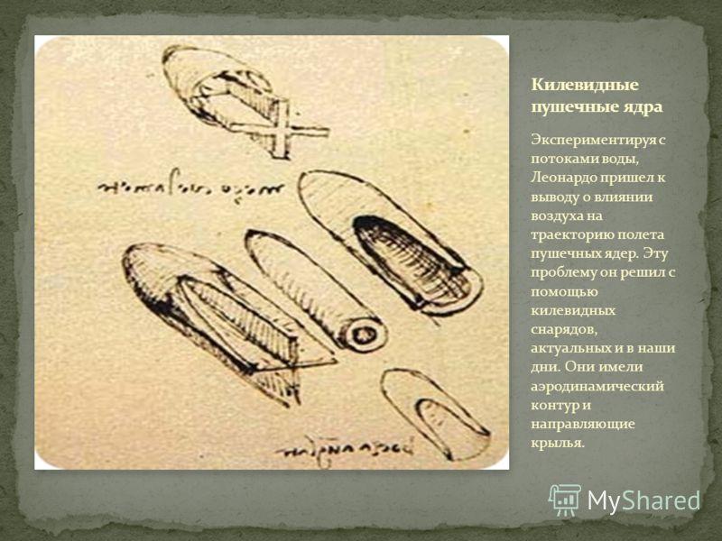 Экспериментируя с потоками воды, Леонардо пришел к выводу о влиянии воздуха на траекторию полета пушечных ядер. Эту проблему он решил с помощью килевидных снарядов, актуальных и в наши дни. Они имели аэродинамический контур и направляющие крылья.
