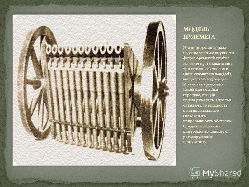 Эта конструкция была названа ученым «мушкет в форме органной трубы». На телеге устанавливались три стойки со стволами (по 11 стволов на каждой) мощностью в 33 заряда. Установка вращалась. Когда одна стойка стреляла, вторая перезаряжалась, а третья ос