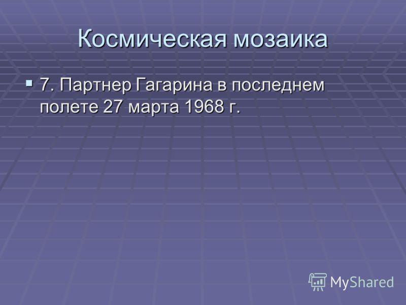 Космическая мозаика 7. Партнер Гагарина в последнем полете 27 марта 1968 г. 7. Партнер Гагарина в последнем полете 27 марта 1968 г.
