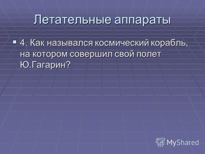 Летательные аппараты 4. Как назывался космический корабль, на котором совершил свой полет Ю.Гагарин? 4. Как назывался космический корабль, на котором совершил свой полет Ю.Гагарин?