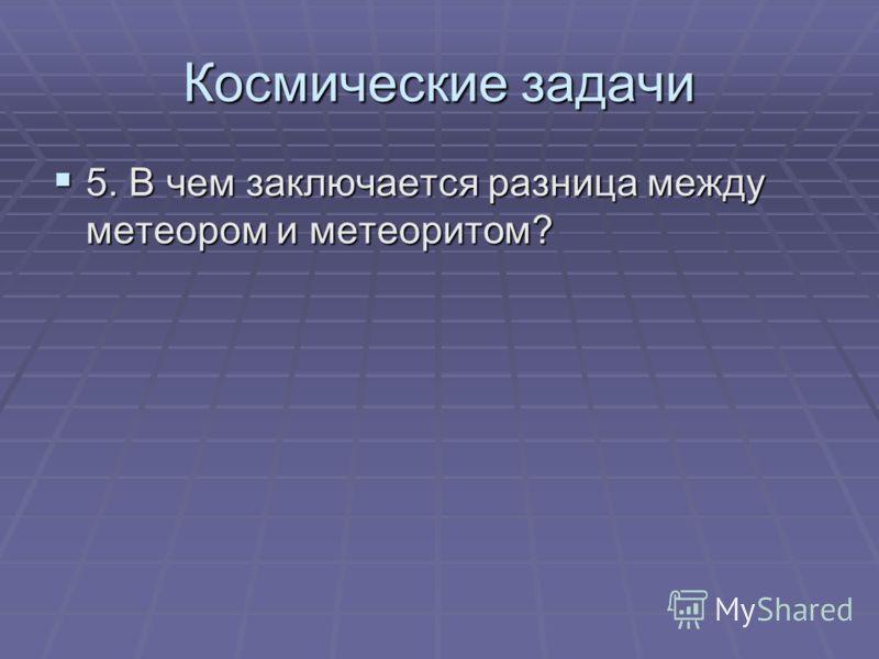 5. В чем заключается разница между метеором и метеоритом? 5. В чем заключается разница между метеором и метеоритом? Космические задачи