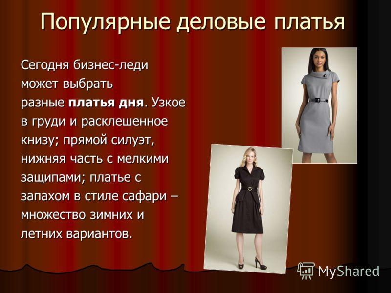 Популярные деловые платья Сегодня бизнес-леди может выбрать разные платья дня. Узкое в груди и расклешенное книзу; прямой силуэт, нижняя часть с мелкими защипами; платье с запахом в стиле сафари – множество зимних и летних вариантов.