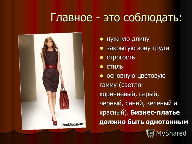 Главное - это соблюдать: нужную длину нужную длину закрытую зону груди закрытую зону груди строгость строгость стиль стиль основную цветовую основную цветовую гамму (светло- коричневый, серый, черный, синий, зеленый и красный). Бизнес-платье должно б