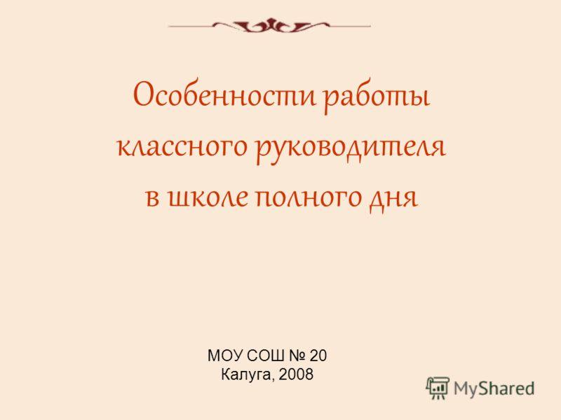 Особенности работы классного руководителя в школе полного дня МОУ СОШ 20 Калуга, 2008