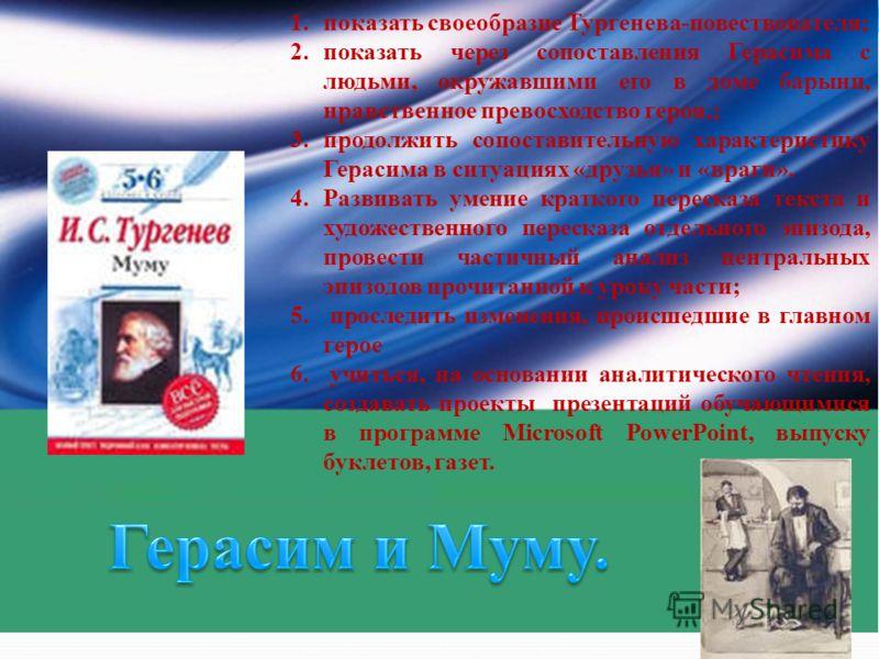 1.показать своеобразие Тургенева-повествователя; 2.показать через сопоставления Герасима с людьми, окружавшими его в доме барыни, нравственное превосходство героя,; 3.продолжить сопоставительную характеристику Герасима в ситуациях «друзья» и «враги»