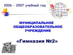 2006 – 2007 учебный год МУНИЦИПАЛЬНОЕ ОБЩЕОБРАЗОВАТЕЛЬНОЕ УЧРЕЖДЕНИЕ «Гимназия 2»
