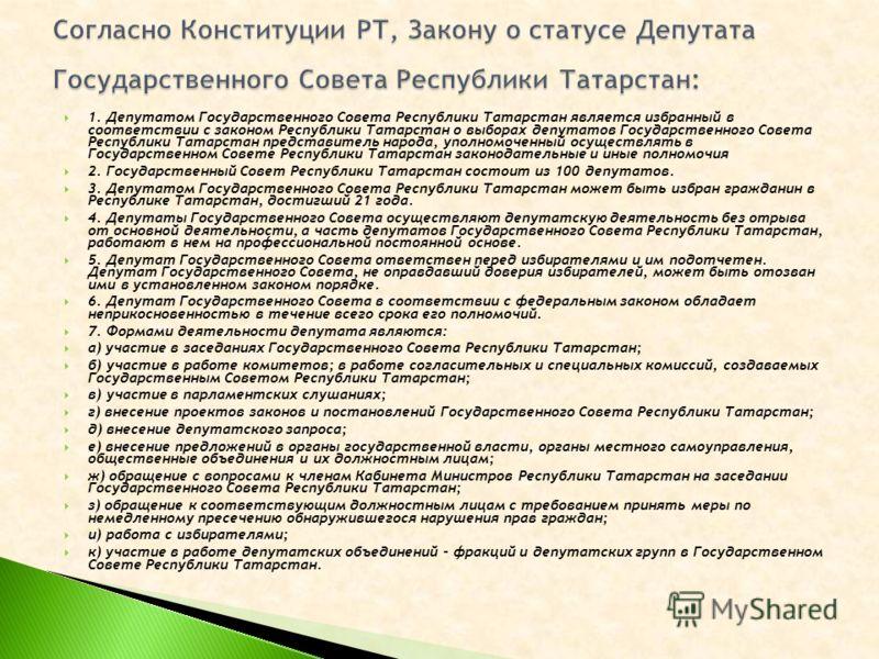 1. Депутатом Государственного Совета Республики Татарстан является избранный в соответствии с законом Республики Татарстан о выборах депутатов Государственного Совета Республики Татарстан представитель народа, уполномоченный осуществлять в Государств