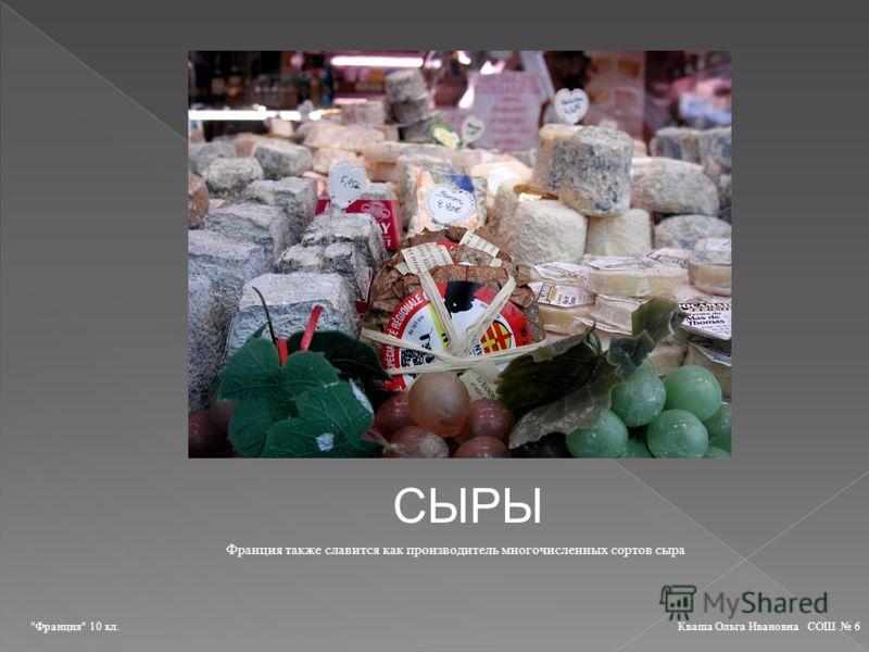 СЫРЫ Франция также славится как производитель многочисленных сортов сыра Франция 10 кл. Кваша Ольга Ивановна СОШ 6