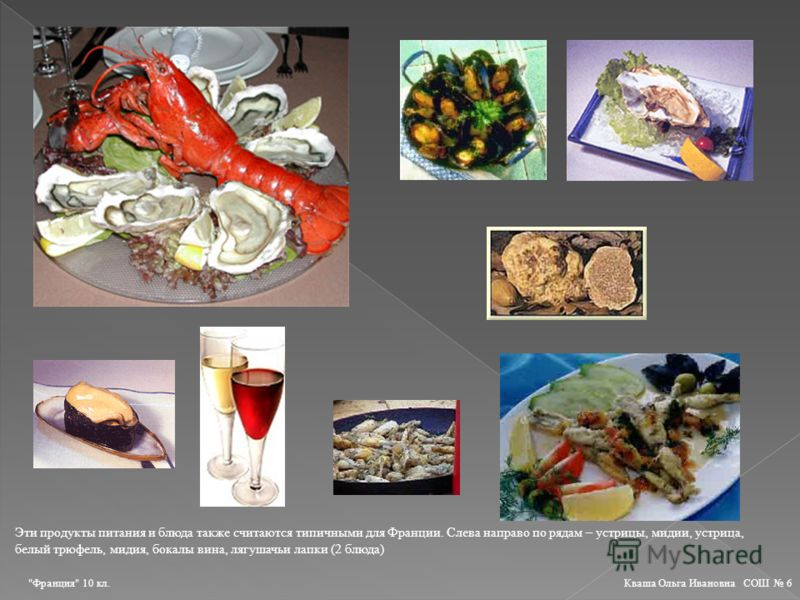 Эти продукты питания и блюда также считаются типичными для Франции. Слева направо по рядам – устрицы, мидии, устрица, белый трюфель, мидия, бокалы вина, лягушачьи лапки (2 блюда) Франция 10 кл. Кваша Ольга Ивановна СОШ 6